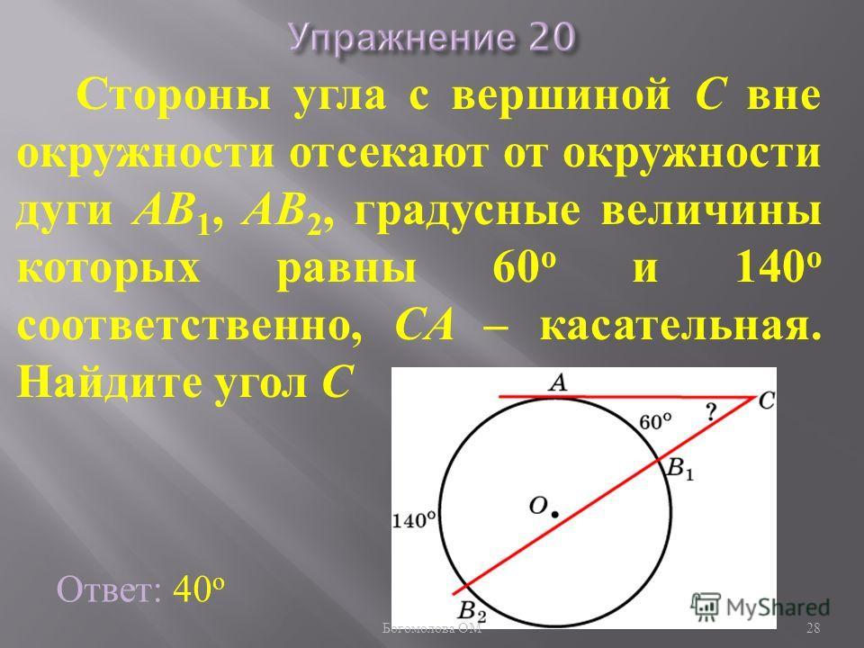 Стороны угла с вершиной C вне окружности отсекают от окружности дуги AB 1, AB 2, градусные величины которых равны 60 о и 140 о соответственно, CA – касательная. Найдите угол C Ответ: 40 о 28 Богомолова ОМ