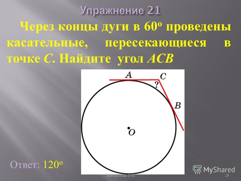 Через концы дуги в 60 о проведены касательные, пересекающиеся в точке C. Найдите угол ACB Ответ: 120 о 29 Богомолова ОМ