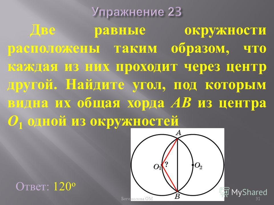 Две равные окружности расположены таким образом, что каждая из них проходит через центр другой. Найдите угол, под которым видна их общая хорда AB из центра O 1 одной из окружностей Ответ: 120 о 31 Богомолова ОМ