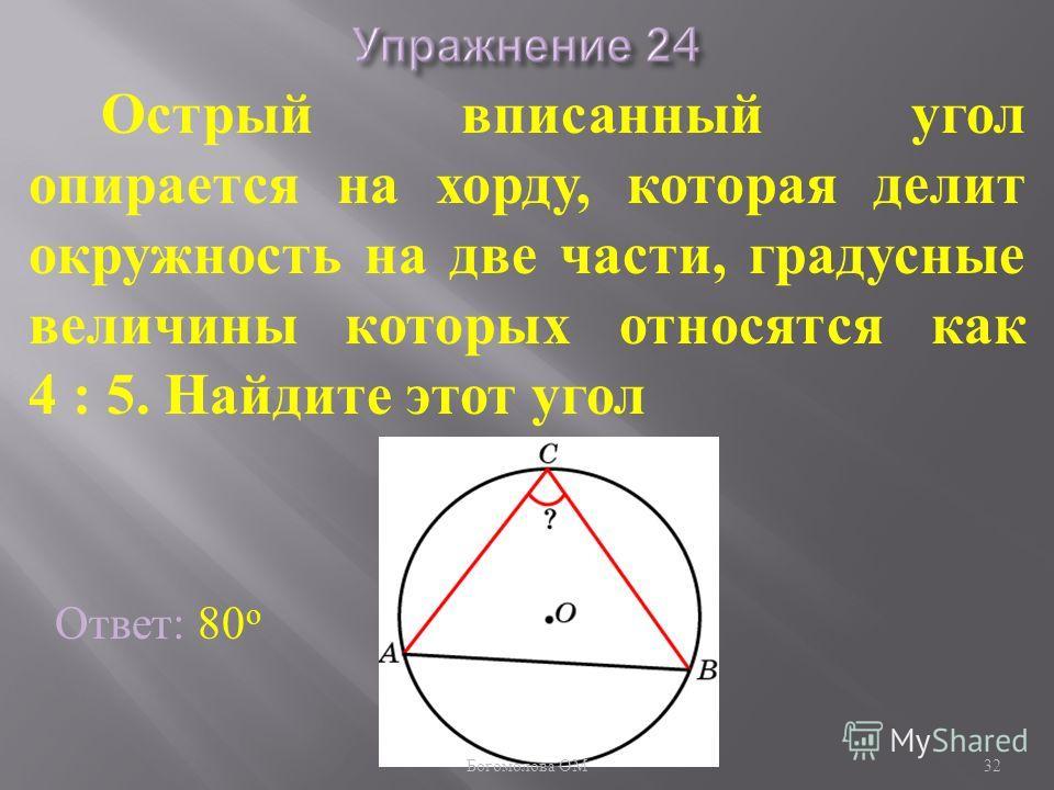 Острый вписанный угол опирается на хорду, которая делит окружность на две части, градусные величины которых относятся как 4 : 5. Найдите этот угол Ответ: 80 о 32 Богомолова ОМ