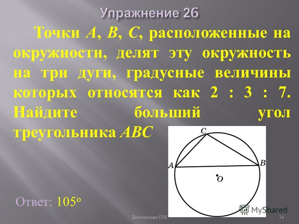 Ответ: 105 о Точки А, В, С, расположенные на окружности, делят эту окружность на три дуги, градусные величины которых относятся как 2 : 3 : 7. Найдите больший угол треугольника АВС 34 Богомолова ОМ