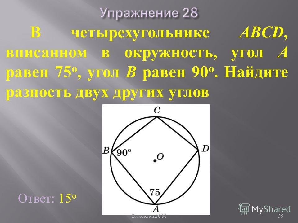 В четырехугольнике ABCD, вписанном в окружность, угол A равен 75 о, угол B равен 90 о. Найдите разность двух других углов Ответ: 15 о 36 Богомолова ОМ