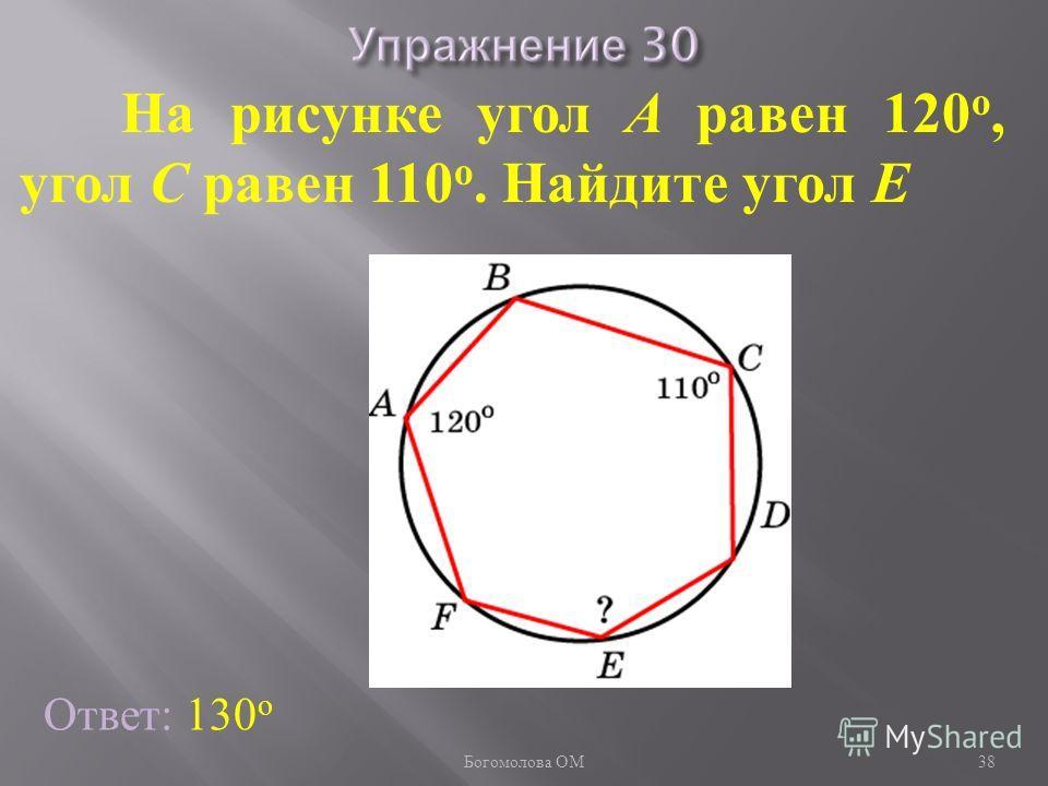 На рисунке угол A равен 120 о, угол C равен 110 о. Найдите угол E Ответ: 130 о 38 Богомолова ОМ