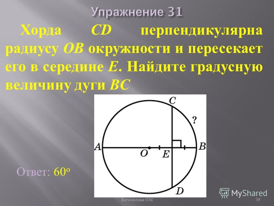 Хорда CD перпендикулярна радиусу OB окружности и пересекает его в середине E. Найдите градусную величину дуги BC Ответ: 60 о 39 Богомолова ОМ