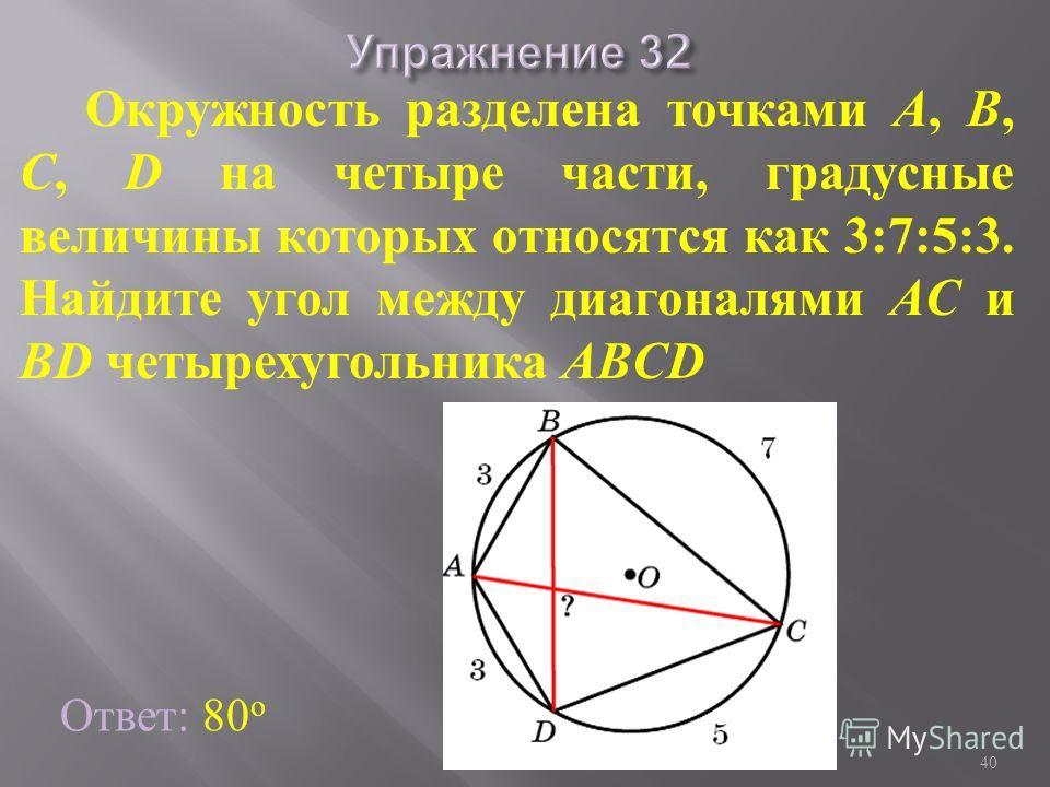 Окружность разделена точками A, B, C, D на четыре части, градусные величины которых относятся как 3:7:5:3. Найдите угол между диагоналями AC и BD четырехугольника ABCD Ответ: 80 о 40 Богомолова ОМ