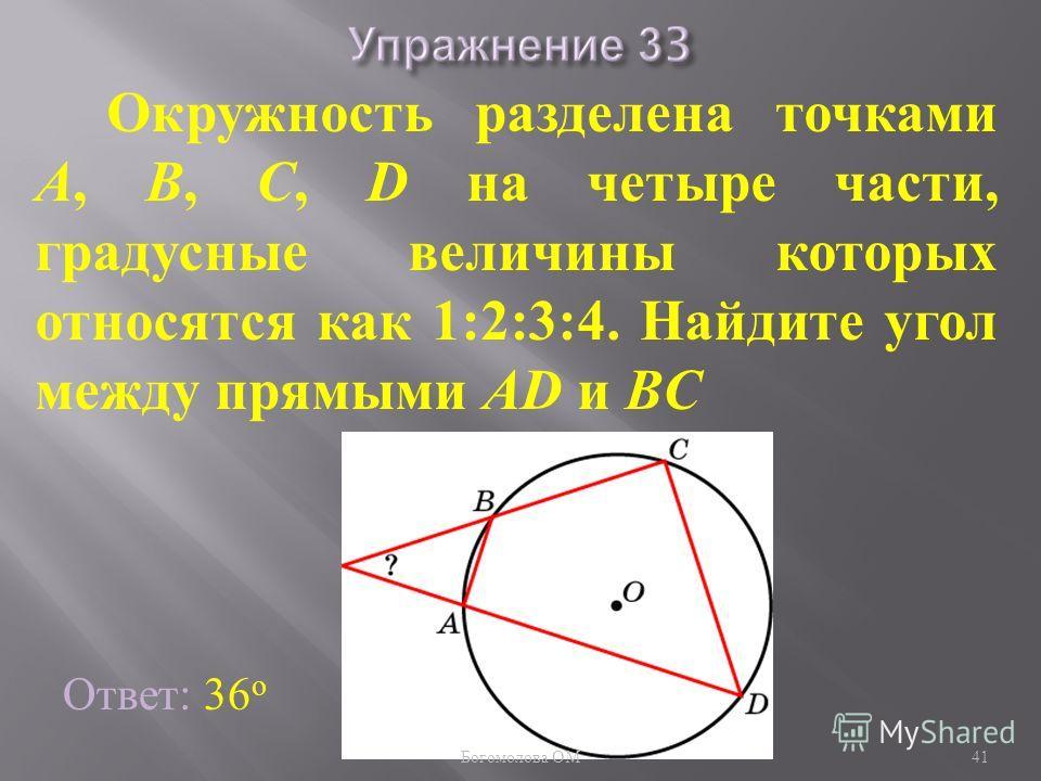 Окружность разделена точками A, B, C, D на четыре части, градусные величины которых относятся как 1:2:3:4. Найдите угол между прямыми AD и BC Ответ: 36 о 41 Богомолова ОМ