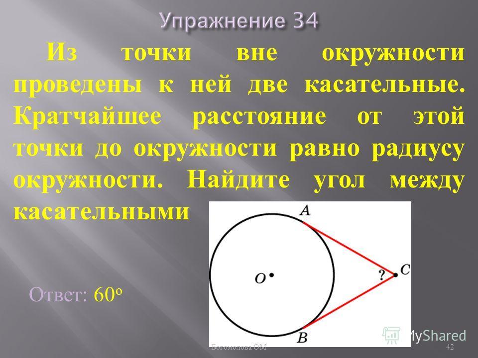 Из точки вне окружности проведены к ней две касательные. Кратчайшее расстояние от этой точки до окружности равно радиусу окружности. Найдите угол между касательными Ответ: 60 о 42 Богомолова ОМ