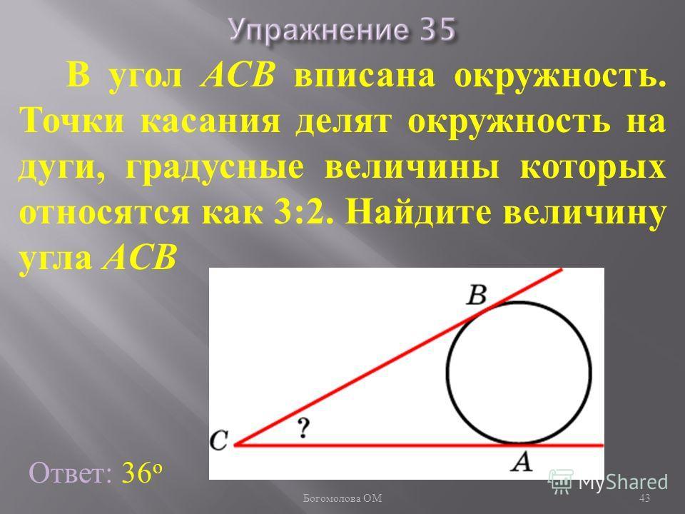 В угол АСB вписана окружность. Точки касания делят окружность на дуги, градусные величины которых относятся как 3:2. Найдите величину угла АCB Ответ: 36 о 43 Богомолова ОМ