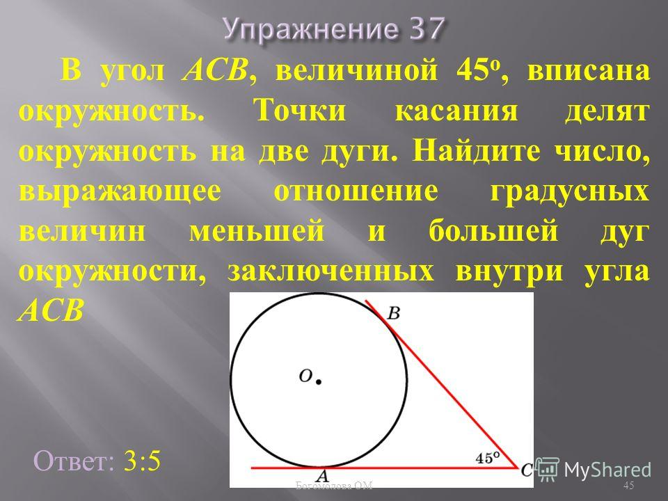 В угол АСB, величиной 45 о, вписана окружность. Точки касания делят окружность на две дуги. Найдите число, выражающее отношение градусных величин меньшей и большей дуг окружности, заключенных внутри угла ACB Ответ: 3:5 45 Богомолова ОМ