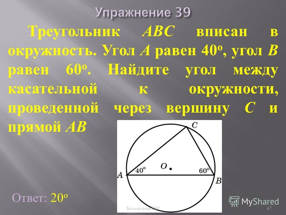 Треугольник ABC вписан в окружность. Угол A равен 40 о, угол B равен 60 о. Найдите угол между касательной к окружности, проведенной через вершину C и прямой AB Ответ: 20 о 47 Богомолова ОМ