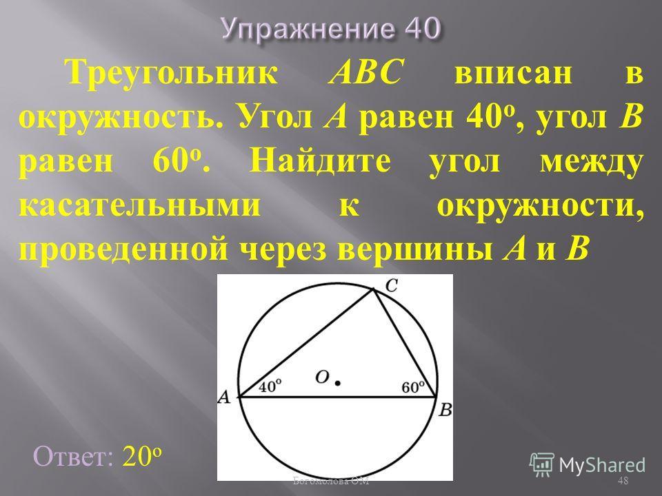 Треугольник ABC вписан в окружность. Угол A равен 40 о, угол B равен 60 о. Найдите угол между касательными к окружности, проведенной через вершины A и B Ответ: 20 о 48 Богомолова ОМ