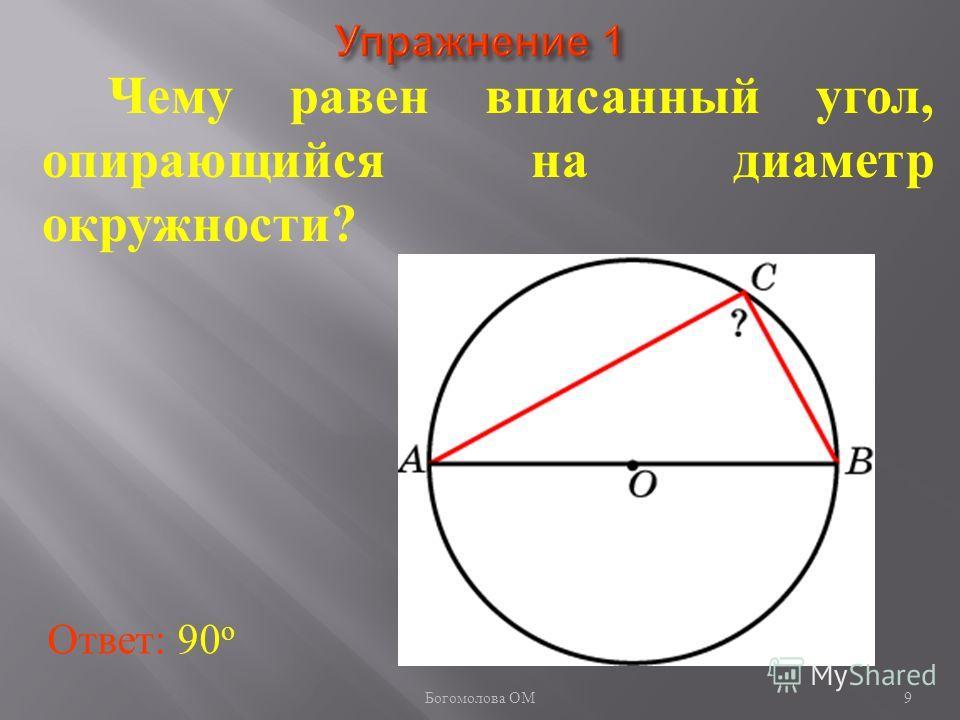 Чему равен вписанный угол, опирающийся на диаметр окружности? Ответ: 90 о 9 Богомолова ОМ