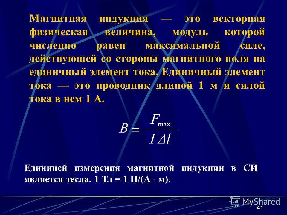 41 Магнитная индукция это векторная физическая величина, модуль которой численно равен максимальной силе, действующей со стороны магнитного поля на единичный элемент тока. Единичный элемент тока это проводник длиной 1 м и силой тока в нем 1 А. Единиц