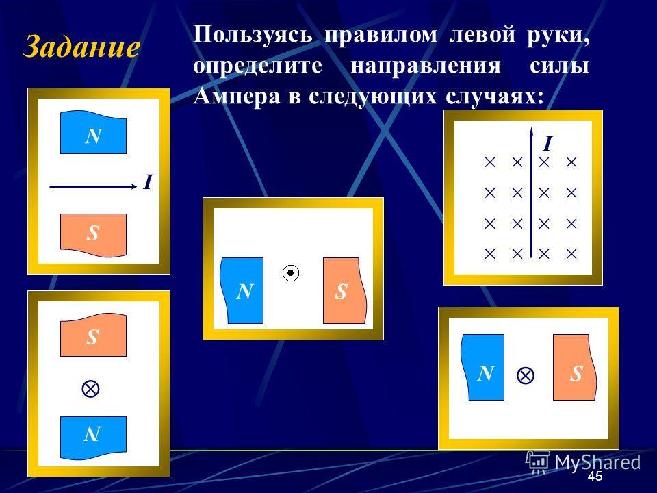 45 Задание Пользуясь правилом левой руки, определите направления силы Ампера в следующих случаях: NS N S NS N S I × × I