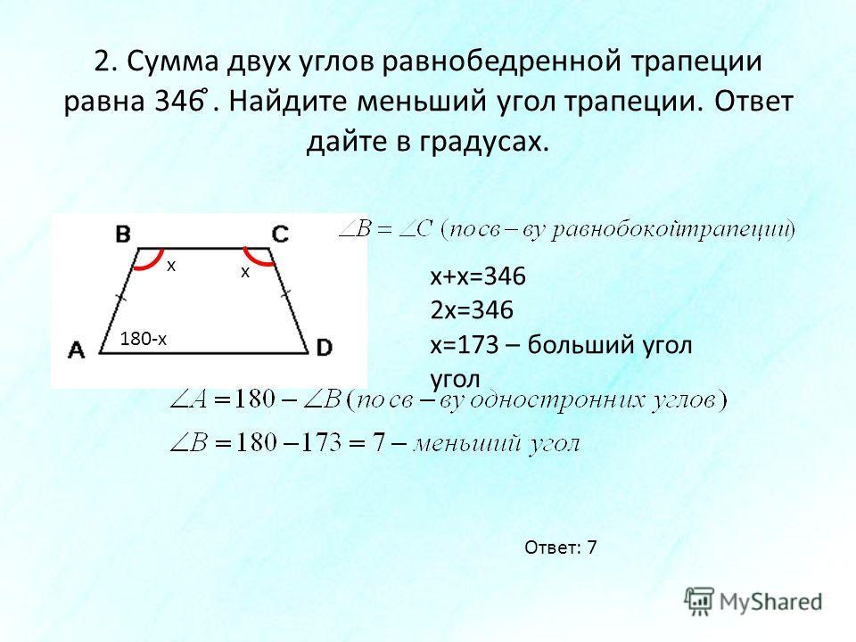 2. Сумма двух углов равнобедренной трапеции равна 346 ̊. Найдите меньший угол трапеции. Ответ дайте в градусах. х х х+х=346 2х=346 х=173 – больший угол угол 180-х Ответ: 7