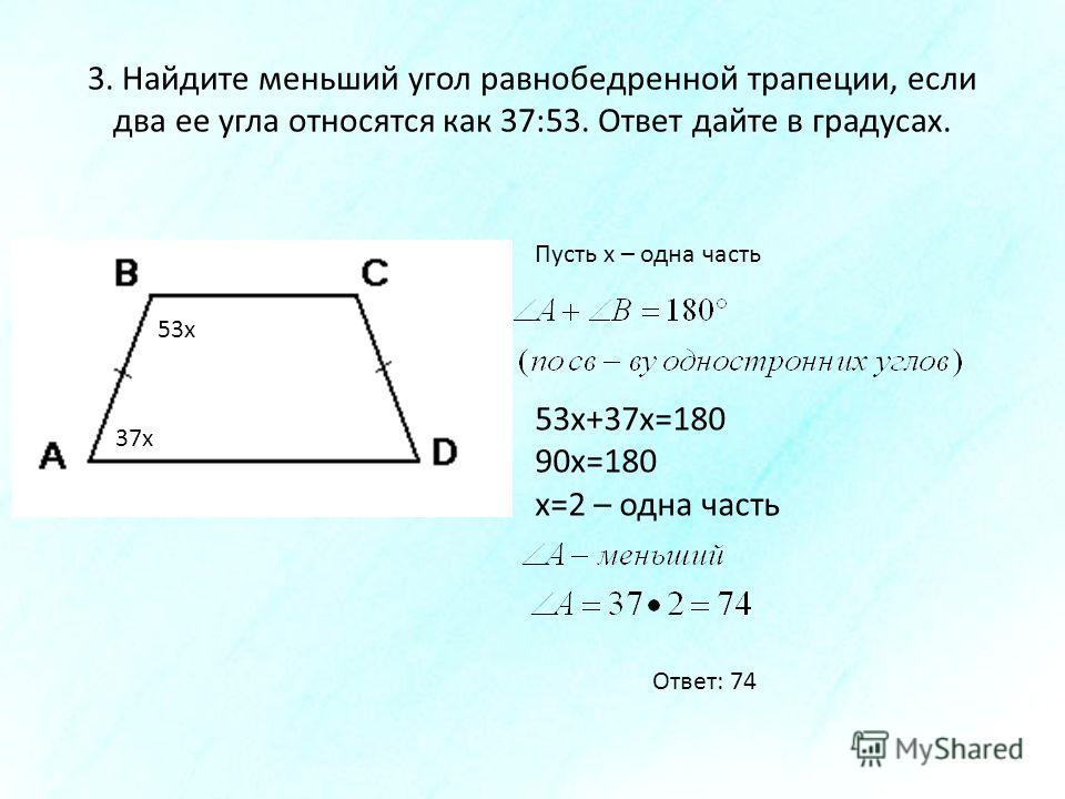 3. Найдите меньший угол равнобедренной трапеции, если два ее угла относятся как 37:53. Ответ дайте в градусах. Пусть х – одна часть 37х 53х 53х+37х=180 90х=180 х=2 – одна часть Ответ: 74
