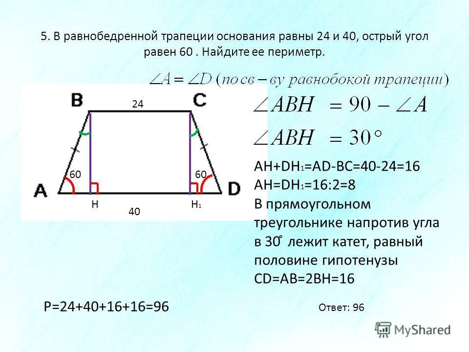 5. В равнобедренной трапеции основания равны 24 и 40, острый угол равен 60. Найдите ее периметр. 40 24 60 НН1Н1 АН+DH 1 =AD-BC=40-24=16 АН=DH 1 =16:2=8 В прямоугольном треугольнике напротив угла в 30 ̊ лежит катет, равный половине гипотенузы CD=AB=2В