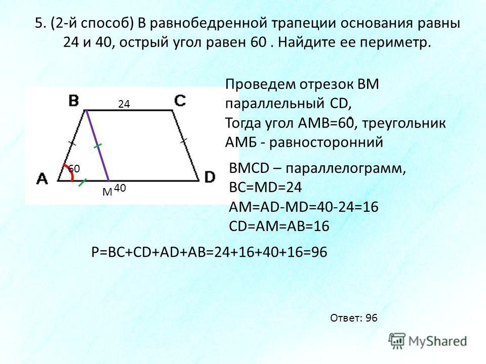 5. (2-й способ) В равнобедренной трапеции основания равны 24 и 40, острый угол равен 60. Найдите ее периметр. 24 40 60 М Проведем отрезок ВМ параллельный CD, Тогда угол АМВ=60̊, треугольник АМБ - равносторонний BMCD – параллелограмм, ВС=МD=24 АМ=AD-M