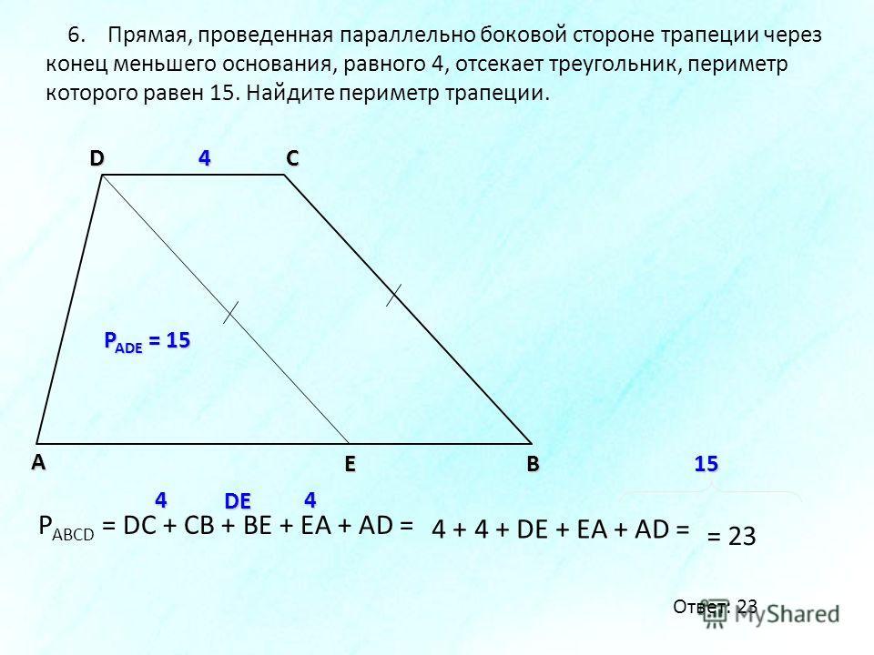 В А DС 6. Прямая, проведенная параллельно боковой стороне трапеции через конец меньшего основания, равного 4, отсекает треугольник, периметр которого равен 15. Найдите периметр трапеции. E P ADE = 15 44 P ABCD = DC + CB + BE + EA + AD = DE44 4 + 4 +