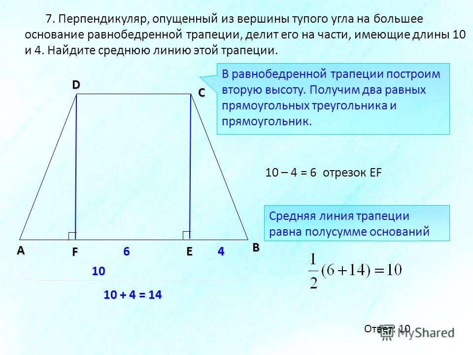 В А D С 7. Перпендикуляр, опущенный из вершины тупого угла на большее основание равнобедренной трапеции, делит его на части, имеющие длины 10 и 4. Найдите среднюю линию этой трапеции. 4 E 10 F В равнобедренной трапеции построим вторую высоту. Получим