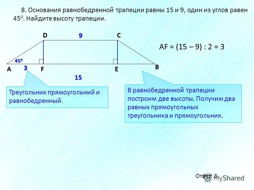 8. Основания равнобедренной трапеции равны 15 и 9, один из углов равен 45 0. Найдите высоту трапеции. А DС В равнобедренной трапеции построим две высоты. Получим два равных прямоугольных треугольника и прямоугольник. F 45 0 E 9 15 9 AF = (15 – 9) : 2