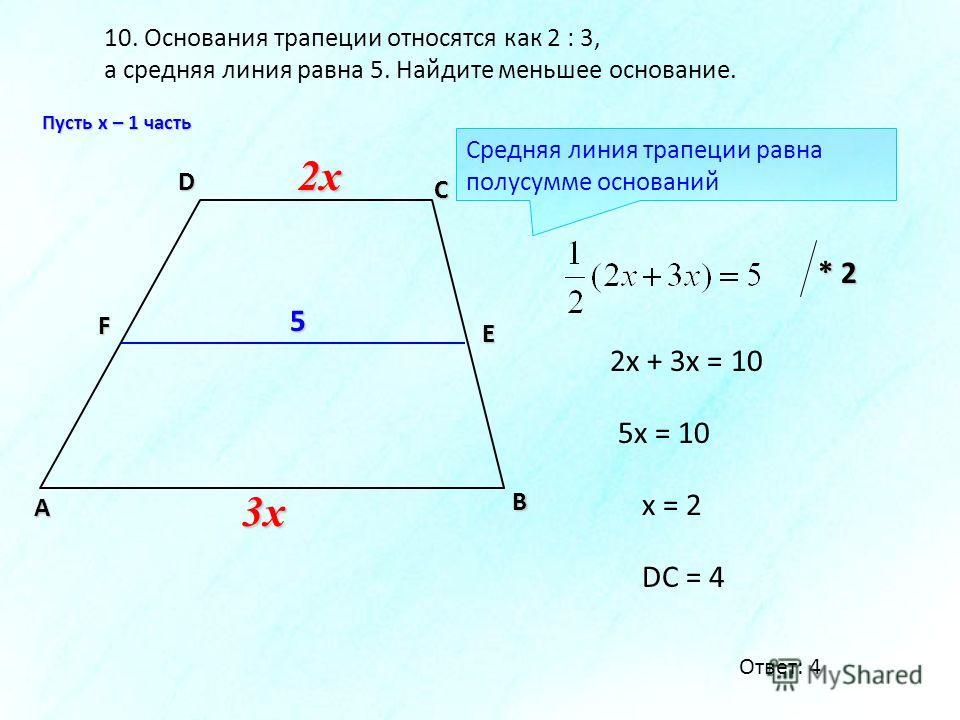 10. Основания трапеции относятся как 2 : 3, а средняя линия равна 5. Найдите меньшее основание. В А D С F E 2x2x2x2x 3x3x3x3x 2x + 3x = 10 5x = 10 Средняя линия трапеции равна полусумме оснований * 2 x = 2 DC = 4 5 Пусть х – 1 часть Ответ: 4