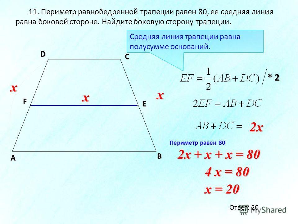 11. Периметр равнобедренной трапеции равен 80, ее средняя линия равна боковой стороне. Найдите боковую сторону трапеции. А D С F E Средняя линия трапеции равна полусумме оснований. * 2 x x x B 2x 2x + x + x = 80 4 x = 80 x = 20 Периметр равен 80 Отве