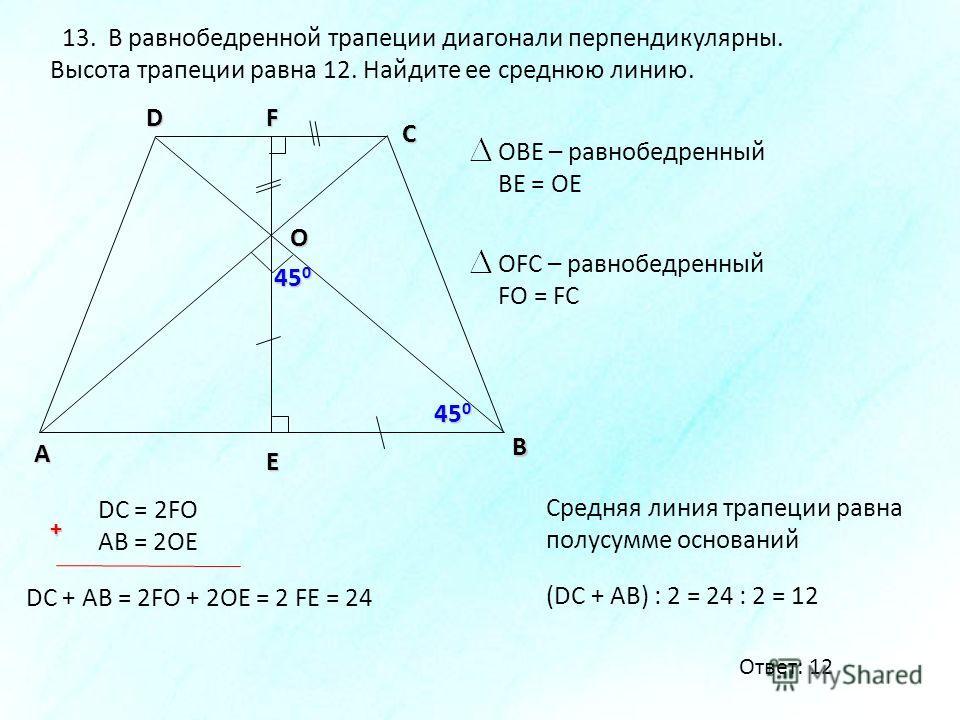 В А D С 13. В равнобедренной трапеции диагонали перпендикулярны. Высота трапеции равна 12. Найдите ее среднюю линию. 45 0 F E O OBE – равнобедренный BE = OE OFC – равнобедренный FO = FC DC = 2FO AB = 2OE DC + AB = 2FO + 2OE = 2 FE = 24 (DC + AB) : 2