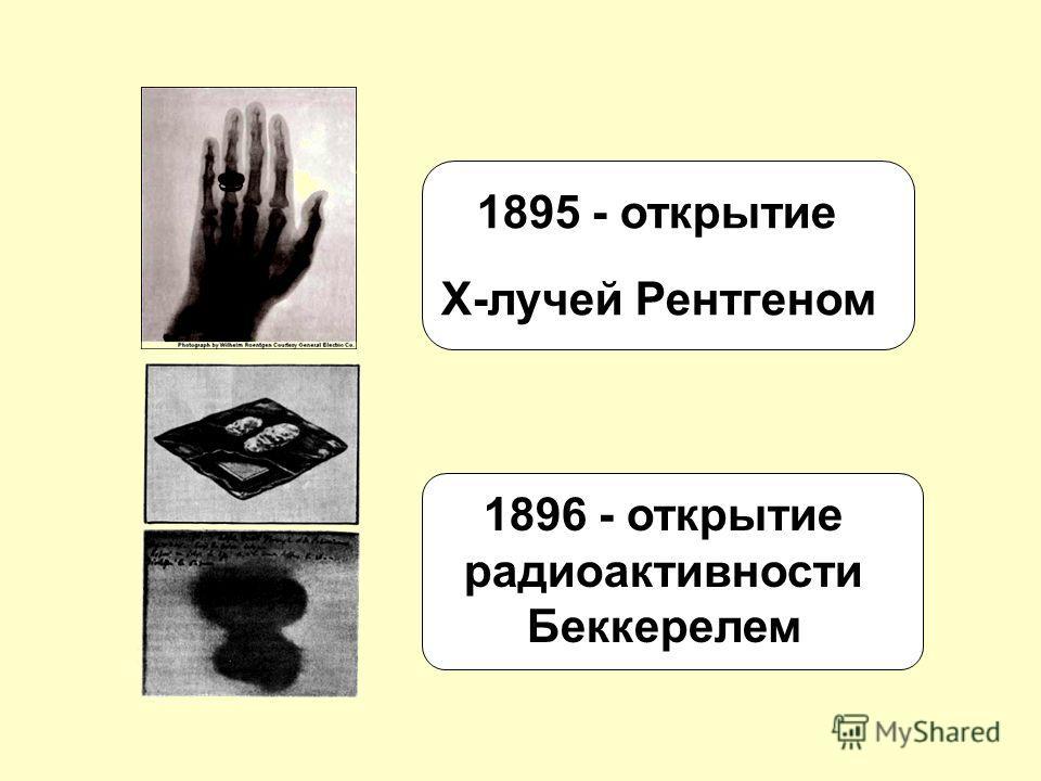 1895 - открытие Х-лучей Рентгеном 1896 - открытие радиоактивности Беккерелем
