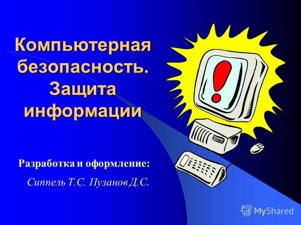 Компьютерная безопасность. Защита информации Разработка и оформление: Сиппель Т.С. Пузанов Д.С.