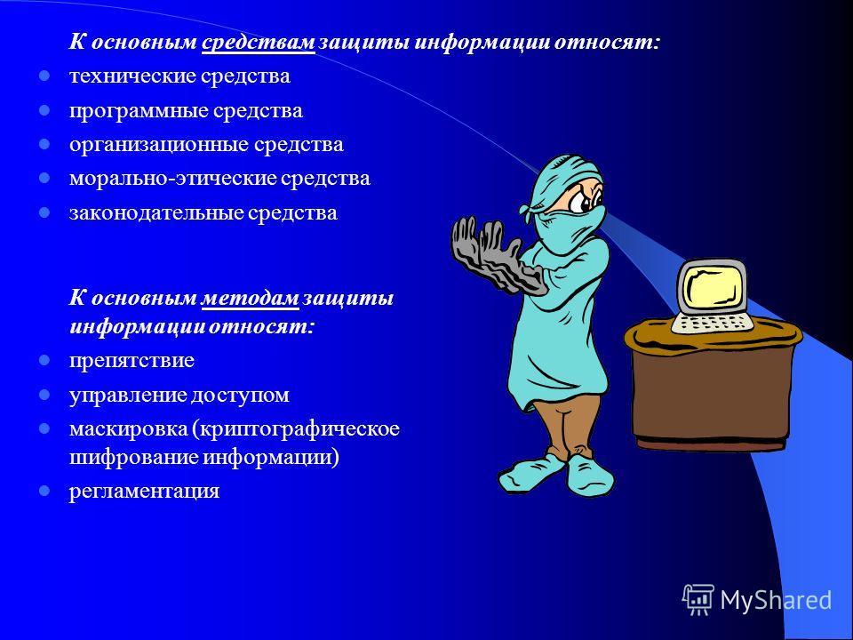 К основным средствам защиты информации относят: технические средства программные средства организационные средства морально-этические средства законодательные средства К основным методам защиты информации относят: препятствие управление доступом маск