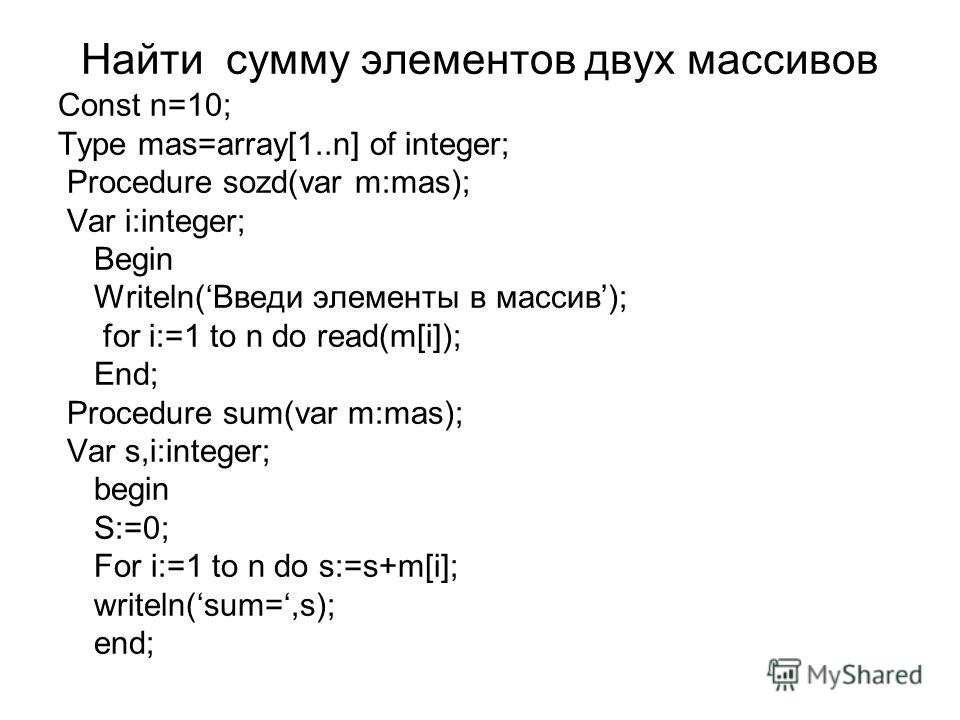 Найти сумму элементов двух массивов Const n=10; Type mas=array[1..n] of integer; Procedure sozd(var m:mas); Var i:integer; Begin Writeln(Введи элементы в массив); for i:=1 to n do read(m[i]); End; Procedure sum(var m:mas); Var s,i:integer; begin S:=0