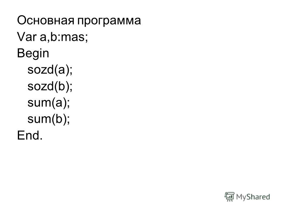 Основная программа Var a,b:mas; Begin sozd(a); sozd(b); sum(a); sum(b); End.