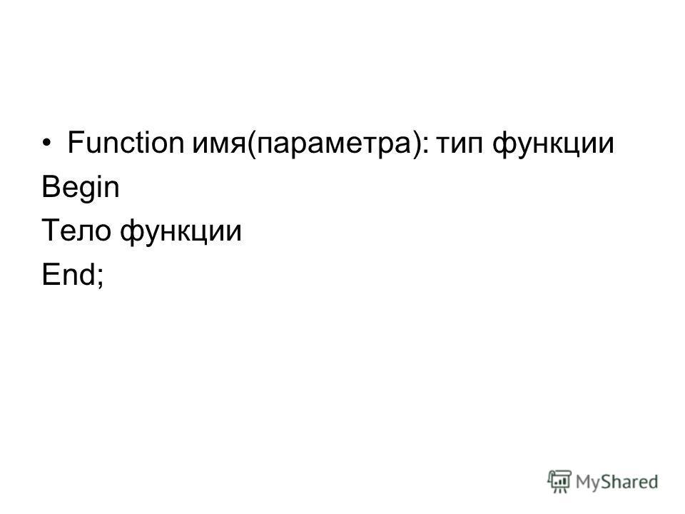 Function имя(параметра): тип функции Begin Тело функции End;
