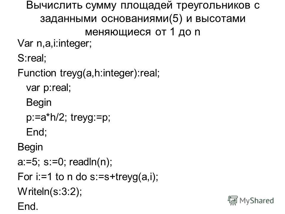 Вычислить сумму площадей треугольников с заданными основаниями(5) и высотами меняющиеся от 1 до n Var n,a,i:integer; S:real; Function treyg(a,h:integer):real; var p:real; Begin p:=a*h/2; treyg:=p; End; Begin a:=5; s:=0; readln(n); For i:=1 to n do s: