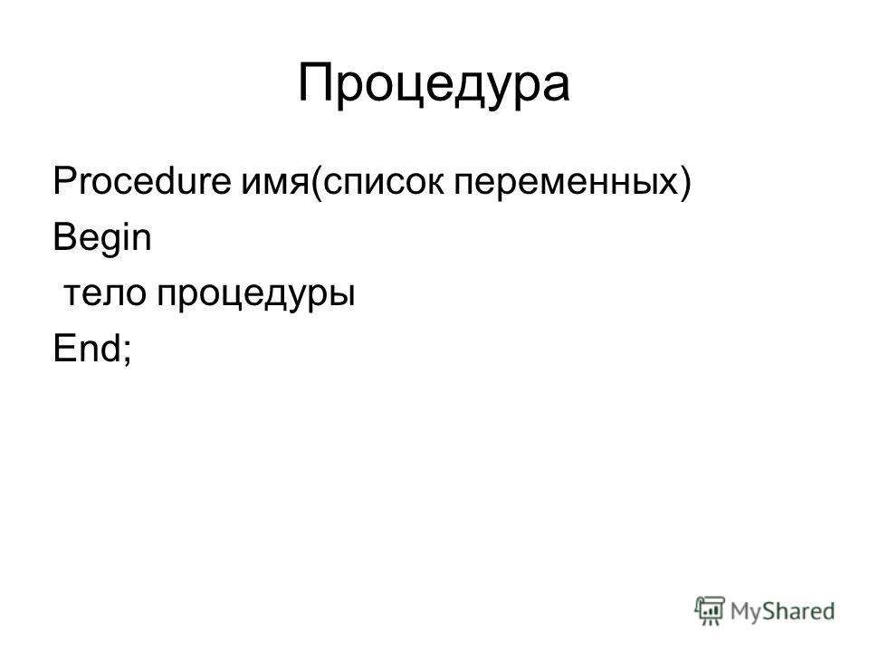 Процедура Procedure имя(список переменных) Begin тело процедуры End;