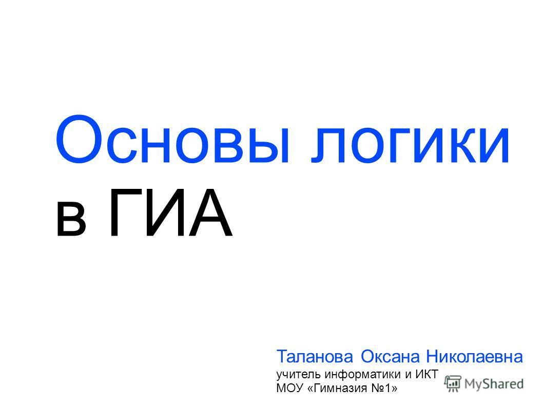 Основы логики в ГИА Таланова Оксана Николаевна учитель информатики и ИКТ МОУ «Гимназия 1»