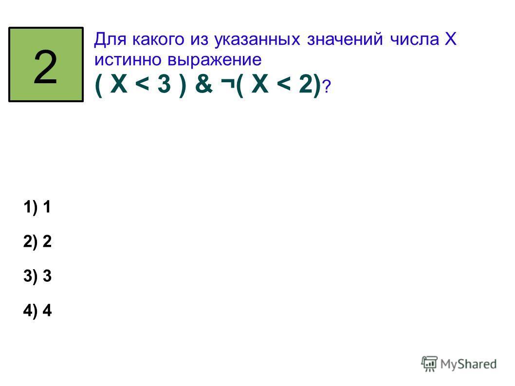 2 Для какого из указанных значений числа X истинно выражение ( X < 3 ) & ¬( X < 2) ? 1) 1 2) 2 3) 3 4) 4