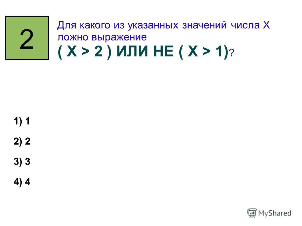 2 Для какого из указанных значений числа X ложно выражение ( X > 2 ) ИЛИ НЕ ( X > 1) ? 1) 1 2) 2 3) 3 4) 4