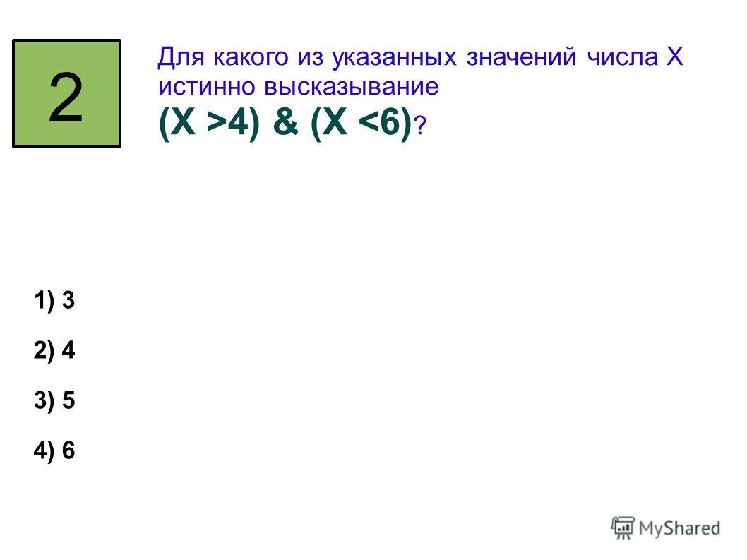 2 Для какого из указанных значений числа X истинно высказывание (Х >4) & (X