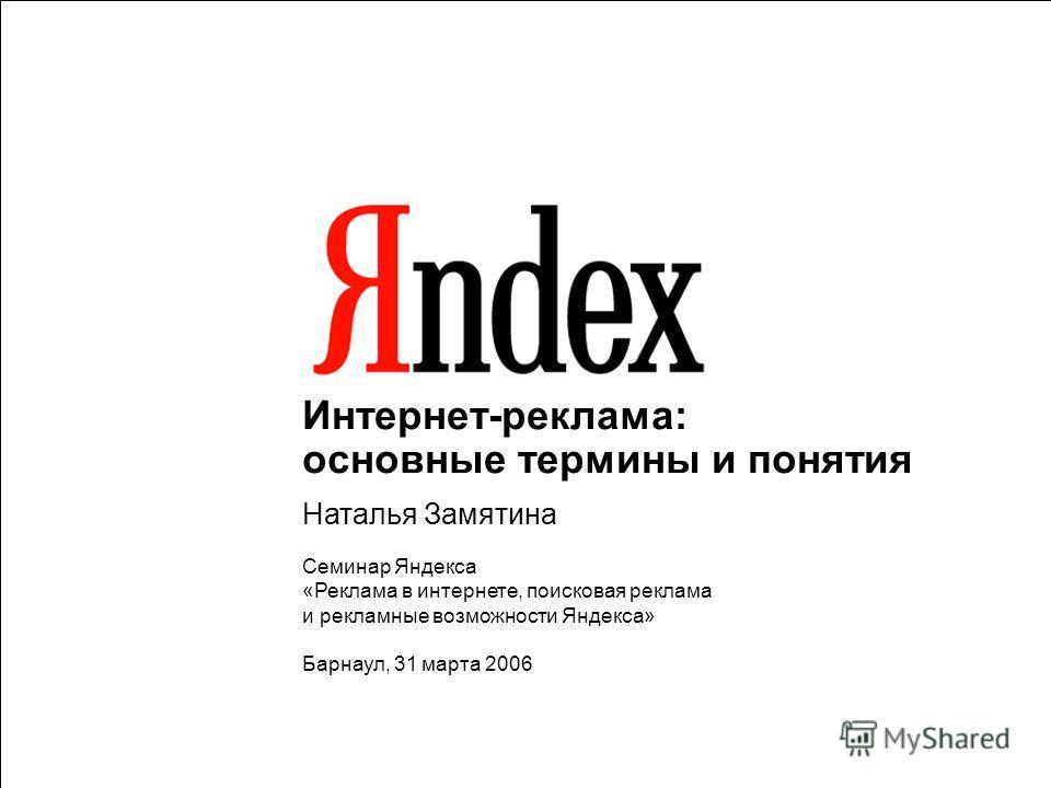 Интернет-реклама: основные термины и понятия Наталья Замятина Семинар Яндекса «Реклама в интернете, поисковая реклама и рекламные возможности Яндекса» Барнаул, 31 марта 2006