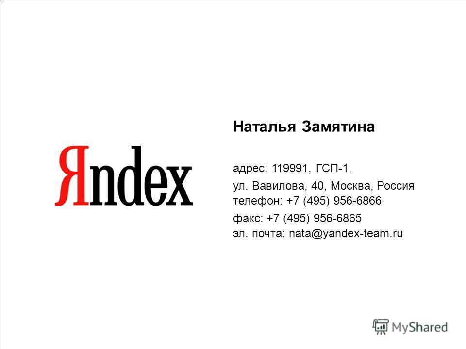 Наталья Замятина адрес: 119991, ГСП-1, ул. Вавилова, 40, Москва, Россия телефон: +7 (495) 956-6866 факс: +7 (495) 956-6865 эл. почта: nata@yandex-team.ru