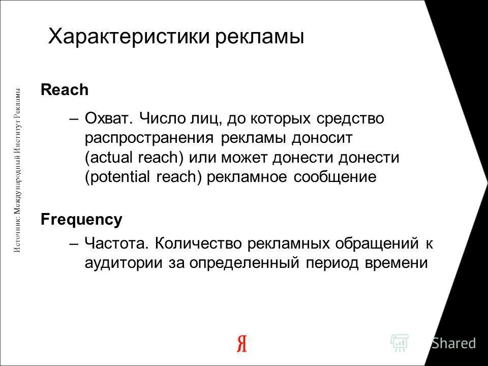 Reach –Охват. Число лиц, до которых средство распространения рекламы доносит (actual reach) или может донести донести (potential reach) рекламное сообщение Frequency –Частота. Количество рекламных обращений к аудитории за определенный период времени