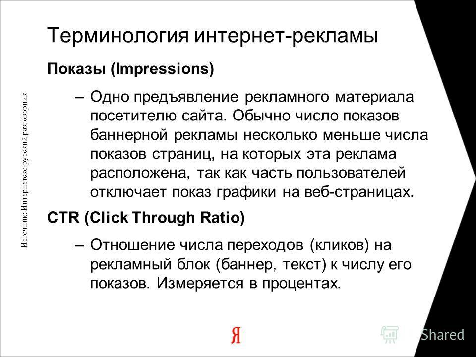 Показы (Impressions) –Одно предъявление рекламного материала посетителю сайта. Обычно число показов баннерной рекламы несколько меньше числа показов страниц, на которых эта реклама расположена, так как часть пользователей отключает показ графики на в