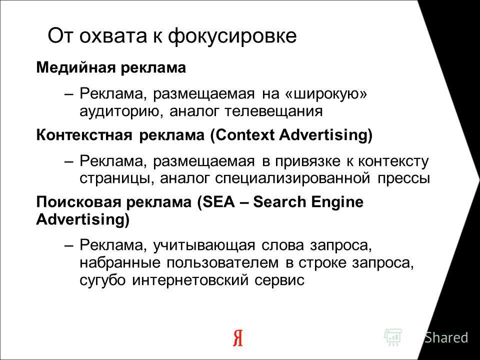 Медийная реклама –Реклама, размещаемая на «широкую» аудиторию, аналог телевещания Контекстная реклама (Context Advertising) –Реклама, размещаемая в привязке к контексту страницы, аналог специализированной прессы Поисковая реклама (SEA – Search Engine