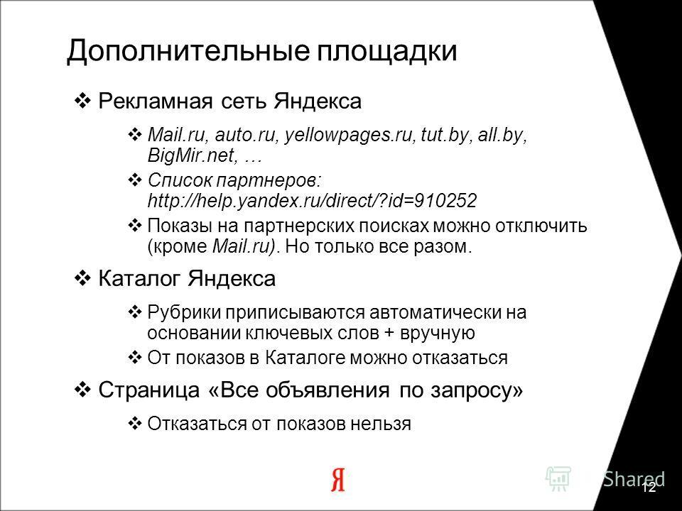 12 Дополнительные площадки Рекламная сеть Яндекса Mail.ru, auto.ru, yellowpages.ru, tut.by, all.by, BigMir.net, … Список партнеров: http://help.yandex.ru/direct/?id=910252 Показы на партнерских поисках можно отключить (кроме Mail.ru). Но только все р