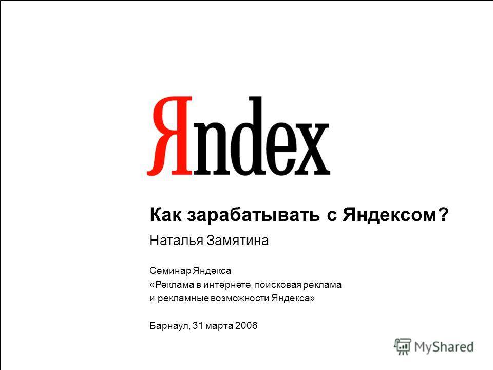 1 Как зарабатывать с Яндексом? Наталья Замятина Семинар Яндекса «Реклама в интернете, поисковая реклама и рекламные возможности Яндекса» Барнаул, 31 марта 2006