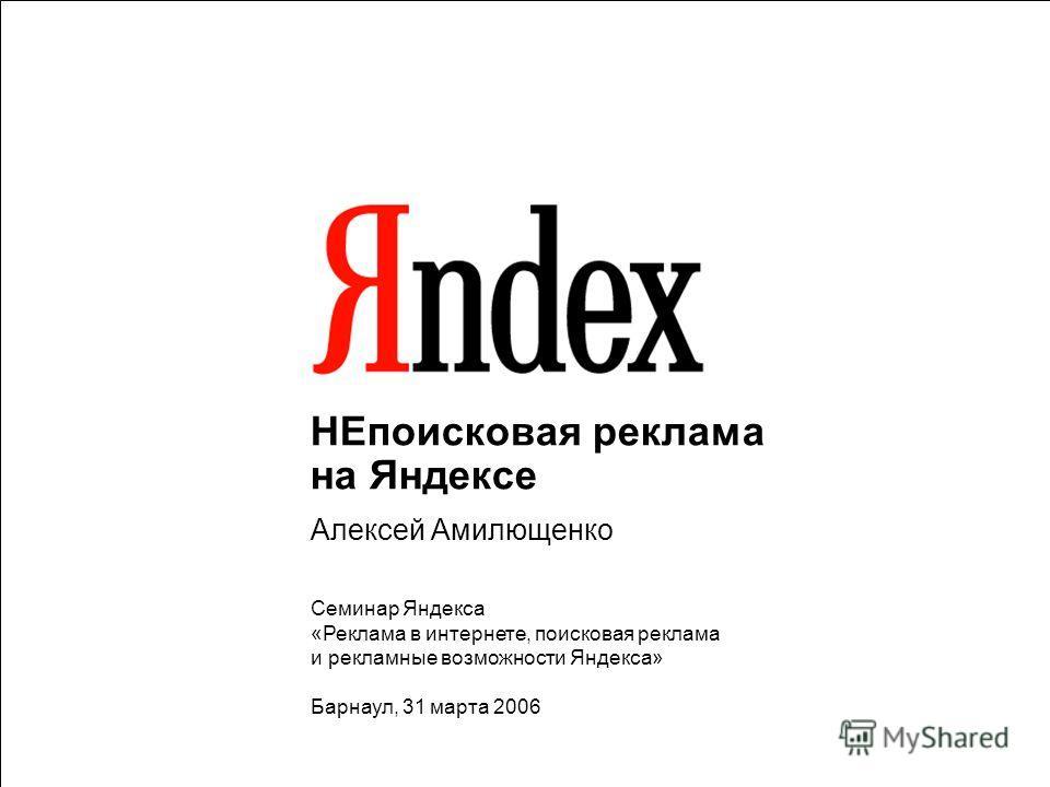 НЕпоисковая реклама на Яндексе Алексей Амилющенко Семинар Яндекса «Реклама в интернете, поисковая реклама и рекламные возможности Яндекса» Барнаул, 31 марта 2006