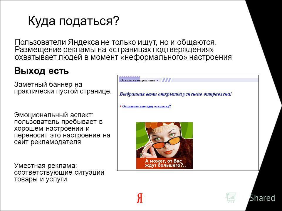 Пользователи Яндекса не только ищут, но и общаются. Размещение рекламы на «страницах подтверждения» охватывает людей в момент «неформального» настроения Выход есть Заметный баннер на практически пустой странице. Эмоциональный аспект: пользователь пре