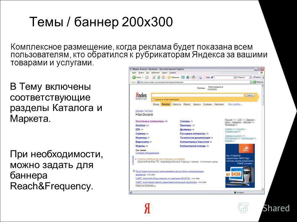 Комплексное размещение, когда реклама будет показана всем пользователям, кто обратился к рубрикаторам Яндекса за вашими товарами и услугами. В Тему включены соответствующие разделы Каталога и Маркета. При необходимости, можно задать для баннера Reach